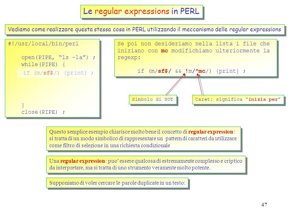 46 Le regular expressions in PERL Vediamo come realizzare questa stessa cosa in PERL utilizzando il meccanismo delle regular expressions #!/usr/local/