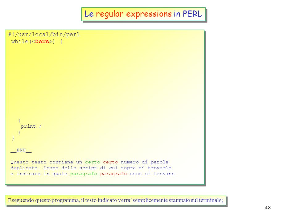 48 Le regular expressions in PERL #!/usr/local/bin/perl while( ) { } #!/usr/local/bin/perl while( ) { } __END__ Questo testo contiene un certo certo numero di parole duplicate.