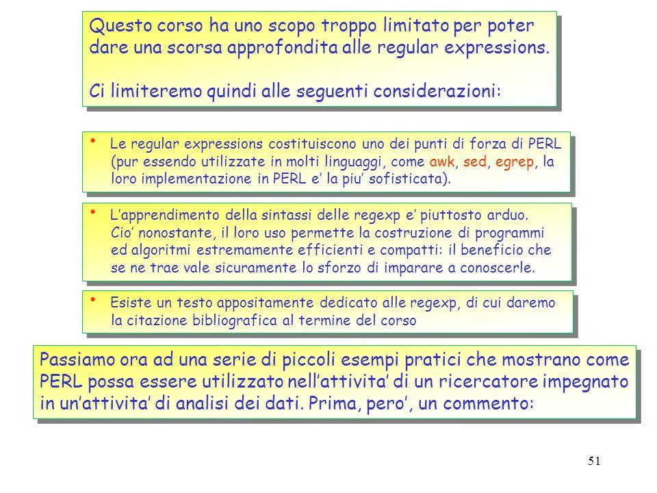 50 Le regular expressions in PERL #!/usr/local/bin/perl while( ) { } #!/usr/local/bin/perl while( ) { } __END__ Questo testo contiene un certo certo n