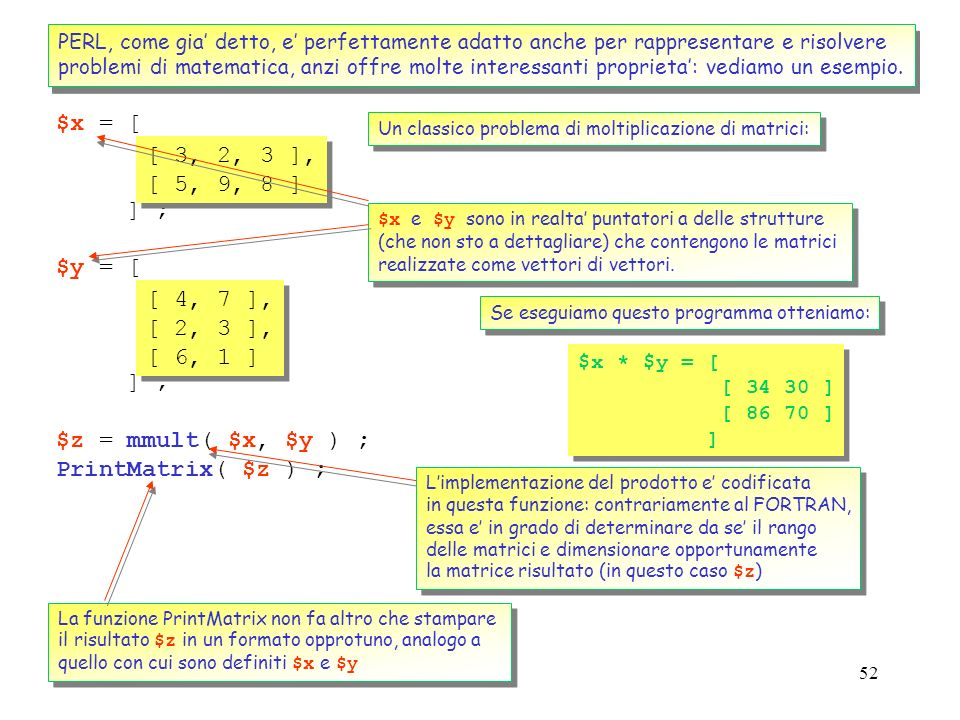 51 Le regular expressions costituiscono uno dei punti di forza di PERL (pur essendo utilizzate in molti linguaggi, come awk, sed, egrep, la loro imple