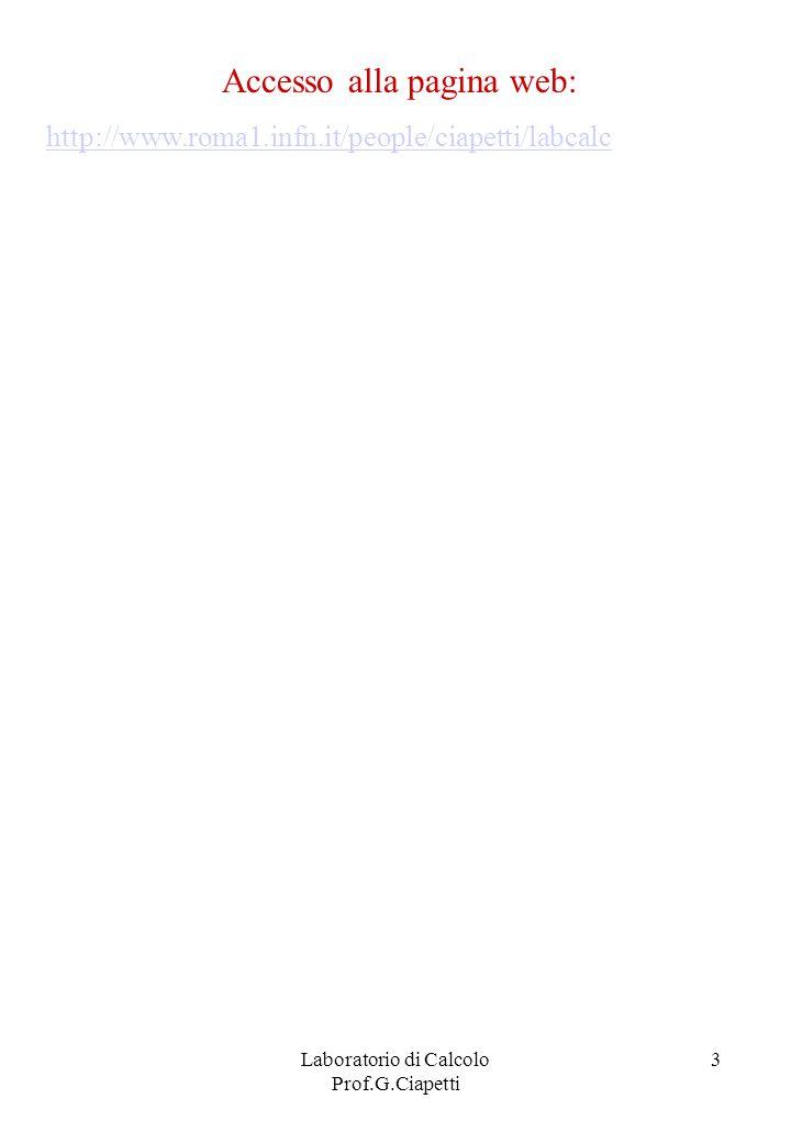 Laboratorio di Calcolo Prof.G.Ciapetti 4 Sistemi Informatici Struttura generale (dai PC ai grandi Mainframes): Hardware (componenti fisici del sistema) Firmware ( microprogrammi permanenti ) Software ( programmi eseguiti dal sistema) Software: Sistema operativo Software di comunicazione Programmi applicativi Sistema operativo: Interpretare ed eseguire comandi Gestione delle risorse di calcolo (CPU, memorie veloci) Gestione del file system Colloquio con le periferiche Hardware: CPU Memoria centrale Periferiche (tastiera, mouse, video, dischi, stamp….)