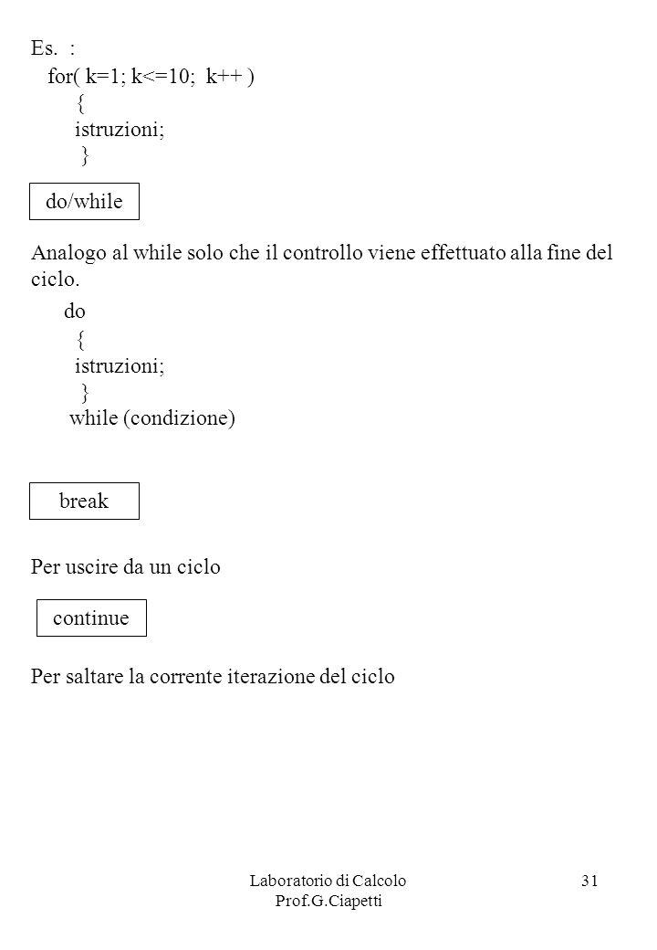 Laboratorio di Calcolo Prof.G.Ciapetti 31 Es. : for( k=1; k<=10; k++ ) { istruzioni; } do/while Analogo al while solo che il controllo viene effettuat