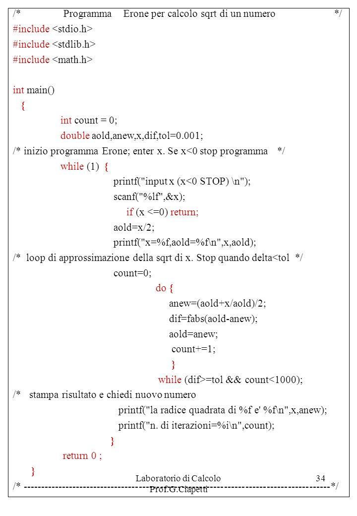 Laboratorio di Calcolo Prof.G.Ciapetti 34 /* Programma Erone per calcolo sqrt di un numero */ #include int main() { int count = 0; double aold,anew,x,