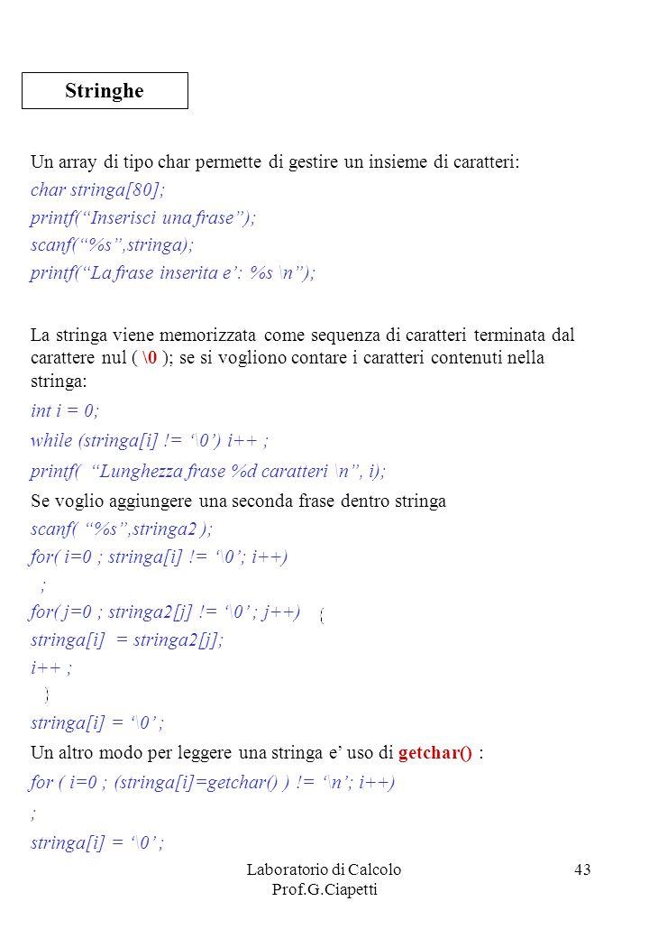 Laboratorio di Calcolo Prof.G.Ciapetti 43 Un array di tipo char permette di gestire un insieme di caratteri: char stringa[80]; printf(Inserisci una fr