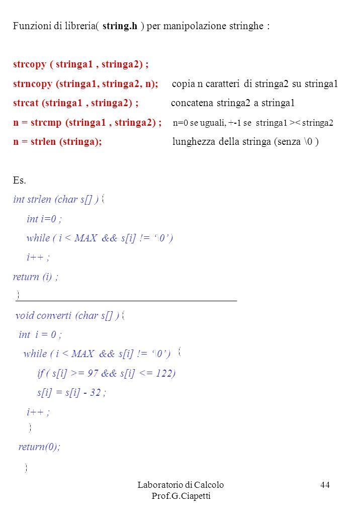 Laboratorio di Calcolo Prof.G.Ciapetti 44 Funzioni di libreria( string.h ) per manipolazione stringhe : strcopy ( stringa1, stringa2) ; strncopy (stri