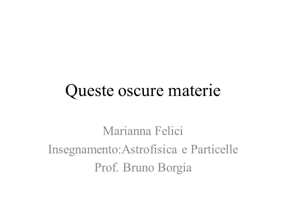 Queste oscure materie Marianna Felici Insegnamento:Astrofisica e Particelle Prof. Bruno Borgia