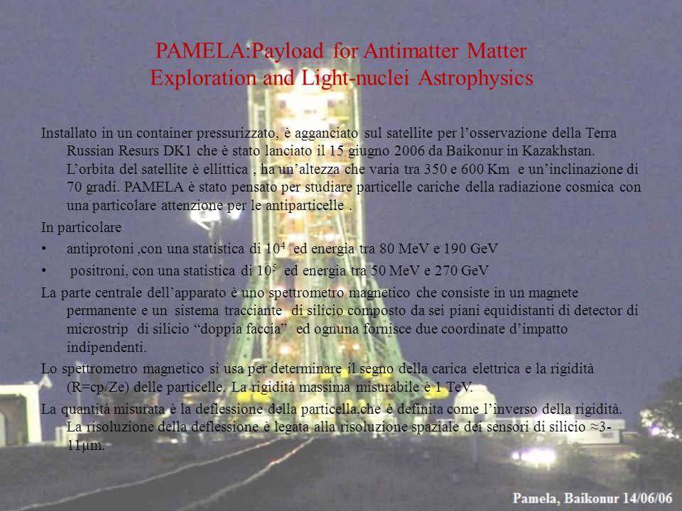 PAMELA:Payload for Antimatter Matter Exploration and Light-nuclei Astrophysics Installato in un container pressurizzato, è agganciato sul satellite pe