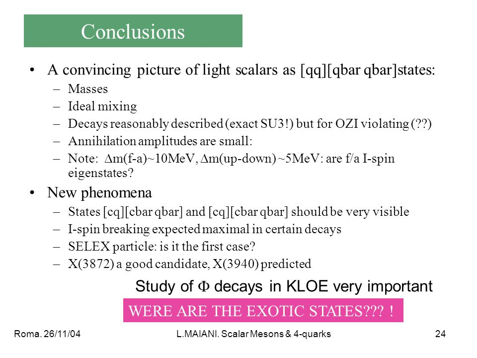 Roma. 26/11/04L.MAIANI. Scalar Mesons & 4-quarks24 Conclusions A convincing picture of light scalars as [qq][qbar qbar]states: –Masses –Ideal mixing –