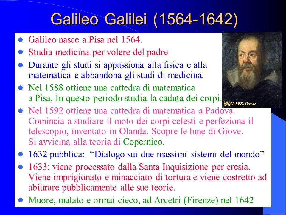 Galileo Galilei (1564-1642) Galileo nasce a Pisa nel 1564. Studia medicina per volere del padre Durante gli studi si appassiona alla fisica e alla mat