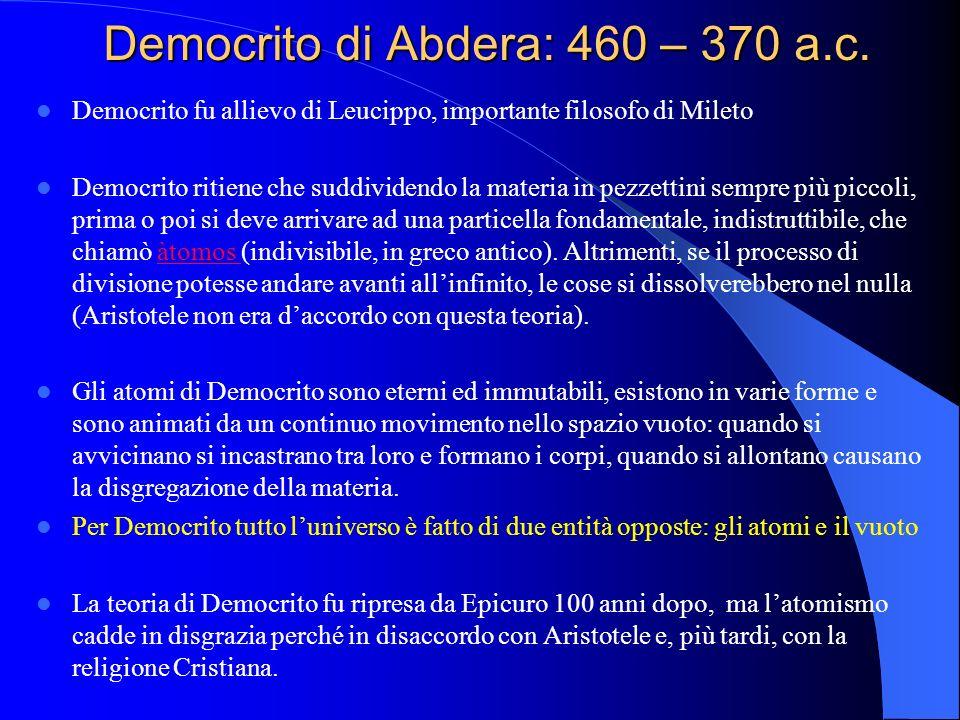 Democrito di Abdera: 460 – 370 a.c. Democrito fu allievo di Leucippo, importante filosofo di Mileto Democrito ritiene che suddividendo la materia in p