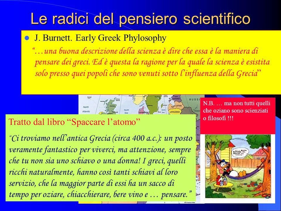 Le radici del pensiero scientifico J. Burnett. Early Greek Phylosophy …una buona descrizione della scienza è dire che essa è la maniera di pensare dei
