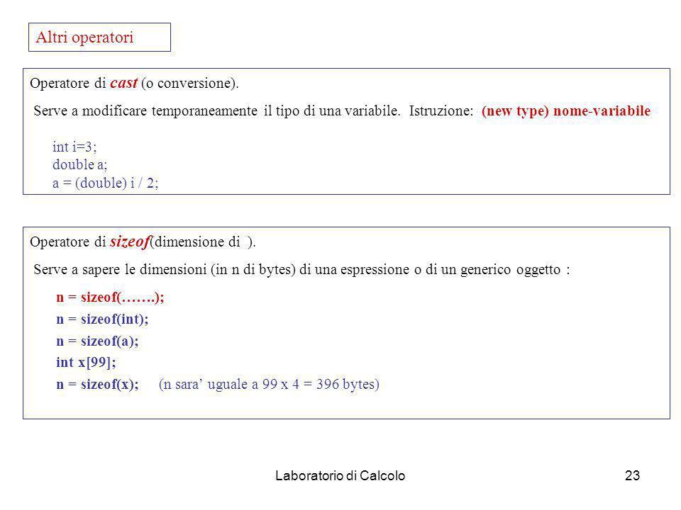 Laboratorio di Calcolo22 Operatori aritmetici (unari). -, &, * & : restituisce indirizzo operando ( &a : indirizzo in memoria di a) * : valore contenu