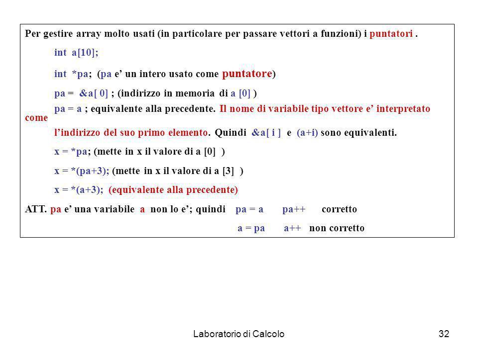 Laboratorio di Calcolo31 Array e puntatori Int s[10], double x[100] ; Definiscono in memoria vettori ( array ). Vanno utilizzati come: x[ i ] ; ATT: i