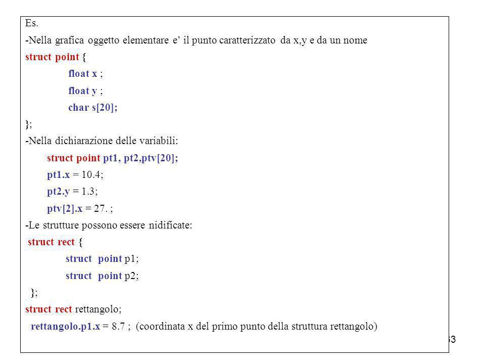 Laboratorio di Calcolo62 Strutture In C si possono definire delle strutture ; struttura = collezione di variabili elementari o di altre strutture defi