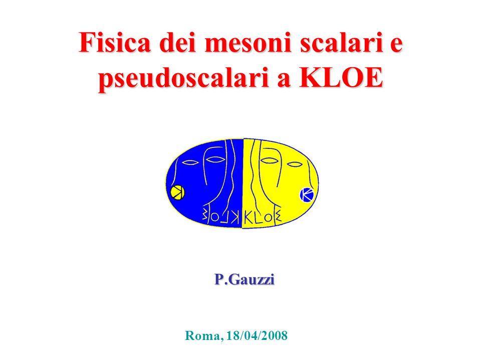 Fisica dei mesoni scalari e pseudoscalari a KLOE P.Gauzzi Roma, 18/04/2008