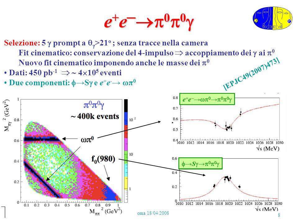 P.GauzziRoma 18/04/2008 8 e + e 0 0 e + e 0 0 Selezione: 5 prompt a >21 o ; senza tracce nella camera Fit cinematico: conservazione del 4-impulso accoppiamento dei ai 0 Nuovo fit cinematico imponendo anche le masse dei 0 Dati: 450 pb -1 4 10 5 eventi Due componenti: S e e + e - π 0 [EPJC49(2007)473]