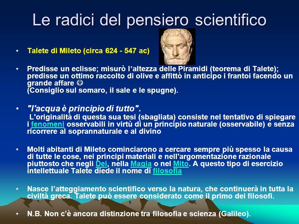 Le radici del pensiero scientifico Talete di Mileto (circa 624 - 547 ac) Predisse un eclisse; misurò l altezza delle Piramidi (teorema di Talete); pre