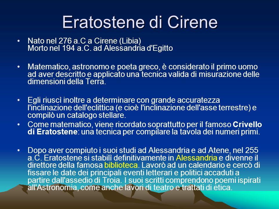 Eratostene di Cirene Nato nel 276 a.C a Cirene (Libia) Morto nel 194 a.C. ad Alessandria d'Egitto Matematico, astronomo e poeta greco, è considerato i