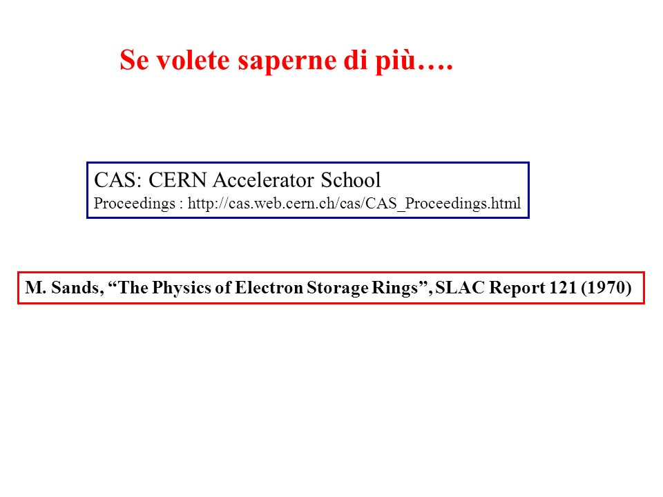 Se volete saperne di più…. CAS: CERN Accelerator School Proceedings : http://cas.web.cern.ch/cas/CAS_Proceedings.html M. Sands, The Physics of Electro