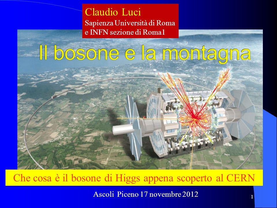 Claudio Luci Sapienza Università di Roma e INFN sezione di Roma1 Che cosa è il bosone di Higgs appena scoperto al CERN Ascoli Piceno 17 novembre 2012