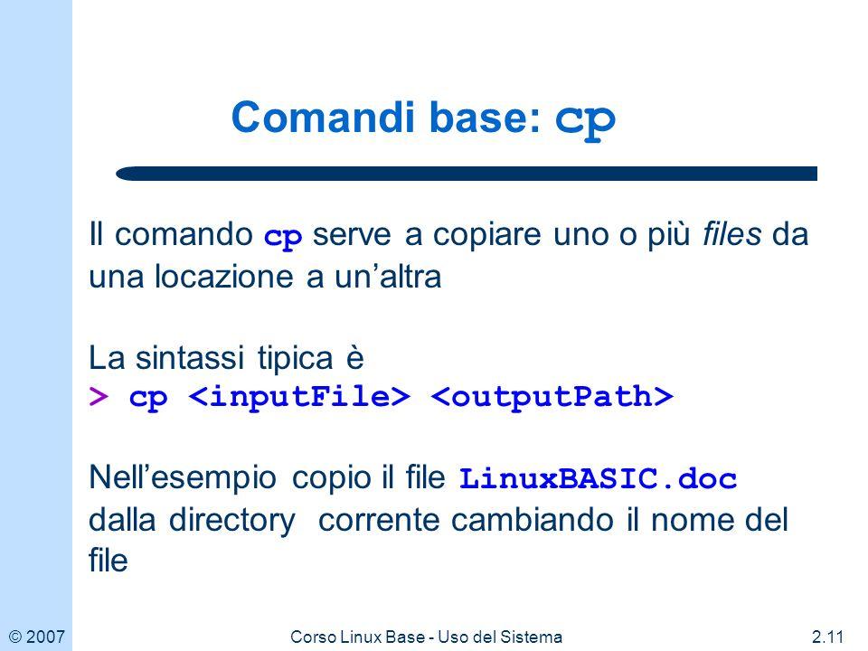 © 20072.11Corso Linux Base - Uso del Sistema Comandi base: cp Il comando cp serve a copiare uno o più files da una locazione a unaltra La sintassi tipica è > cp Nellesempio copio il file LinuxBASIC.doc dalla directory corrente cambiando il nome del file
