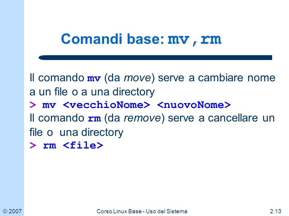 © 20072.13Corso Linux Base - Uso del Sistema Comandi base: mv,rm Il comando mv (da move) serve a cambiare nome a un file o a una directory > mv Il comando rm (da remove) serve a cancellare un file o una directory > rm