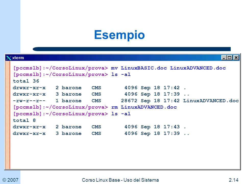 © 20072.14Corso Linux Base - Uso del Sistema [pccmslb]:~/CorsoLinux/prova> mv LinuxBASIC.doc LinuxADVANCED.doc [pccmslb]:~/CorsoLinux/prova> ls -al total 36 drwxr-xr-x 2 barone CMS 4096 Sep 18 17:42.