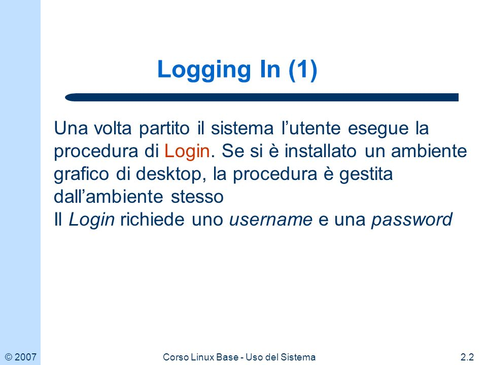 © Corso Linux Base - Uso del Sistema Logging In (1) Una volta partito il sistema lutente esegue la procedura di Login.