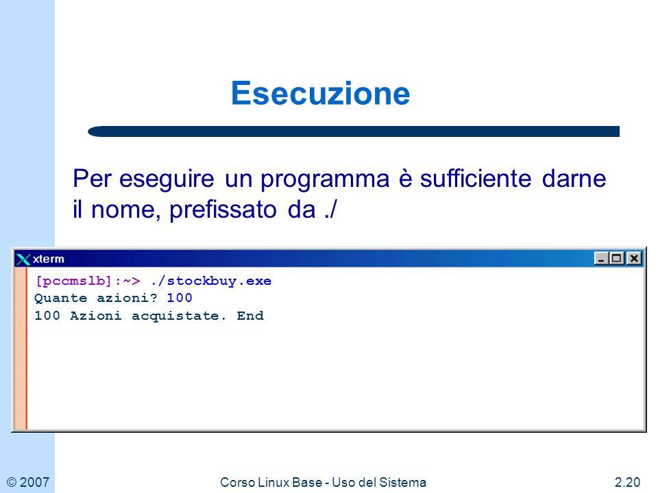 © 20072.20Corso Linux Base - Uso del Sistema Esecuzione [pccmslb]:~>./stockbuy.exe Quante azioni.