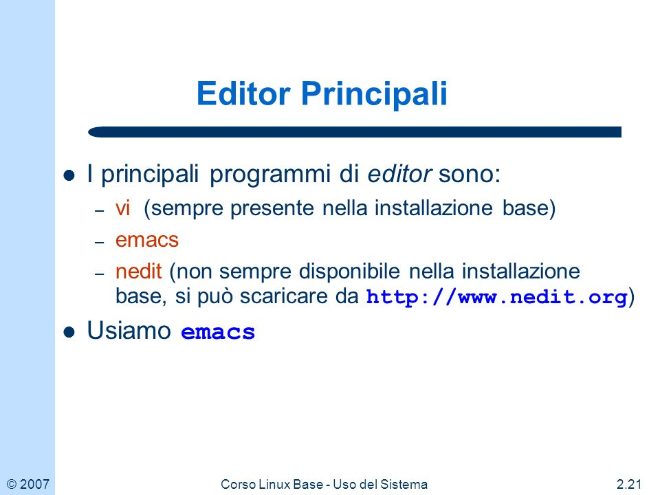 © 20072.21Corso Linux Base - Uso del Sistema Editor Principali I principali programmi di editor sono: – vi (sempre presente nella installazione base) – emacs – nedit (non sempre disponibile nella installazione base, si può scaricare da http://www.nedit.org ) Usiamo emacs