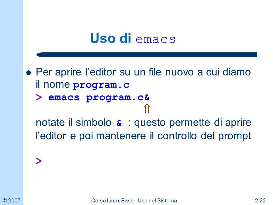 © 20072.22Corso Linux Base - Uso del Sistema Uso di emacs Per aprire leditor su un file nuovo a cui diamo il nome program.c > emacs program.c& notate il simbolo & : questo permette di aprire leditor e poi mantenere il controllo del prompt >