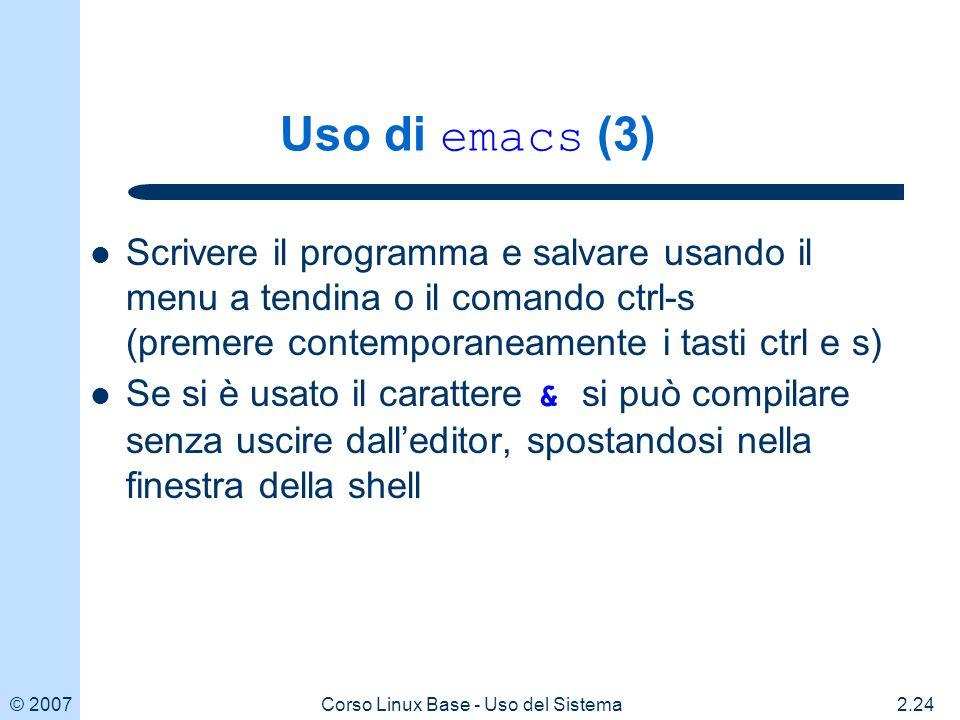 © 20072.24Corso Linux Base - Uso del Sistema Uso di emacs (3) Scrivere il programma e salvare usando il menu a tendina o il comando ctrl-s (premere contemporaneamente i tasti ctrl e s) Se si è usato il carattere & si può compilare senza uscire dalleditor, spostandosi nella finestra della shell