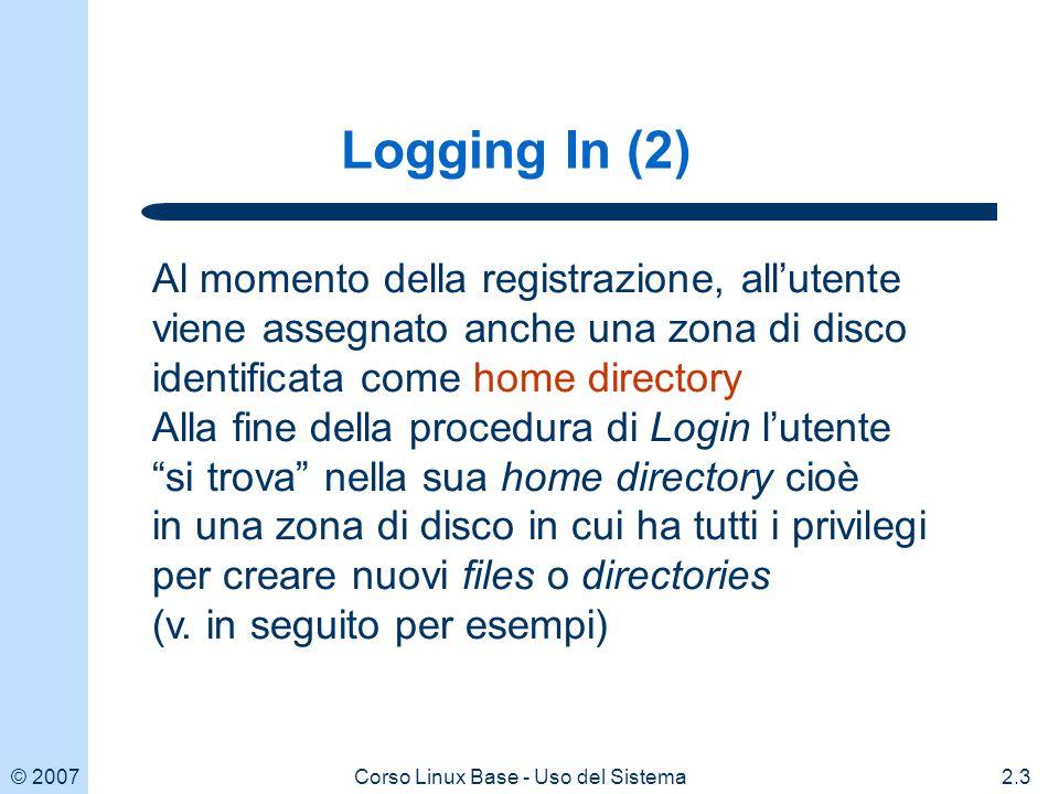 © 20072.3Corso Linux Base - Uso del Sistema Logging In (2) Al momento della registrazione, allutente viene assegnato anche una zona di disco identificata come home directory Alla fine della procedura di Login lutente si trova nella sua home directory cioè in una zona di disco in cui ha tutti i privilegi per creare nuovi files o directories (v.