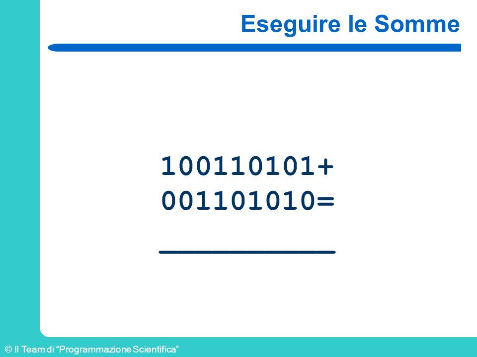 © Il Team di Programmazione Scientifica Eseguire le Somme 100110101+ 001101010= __________