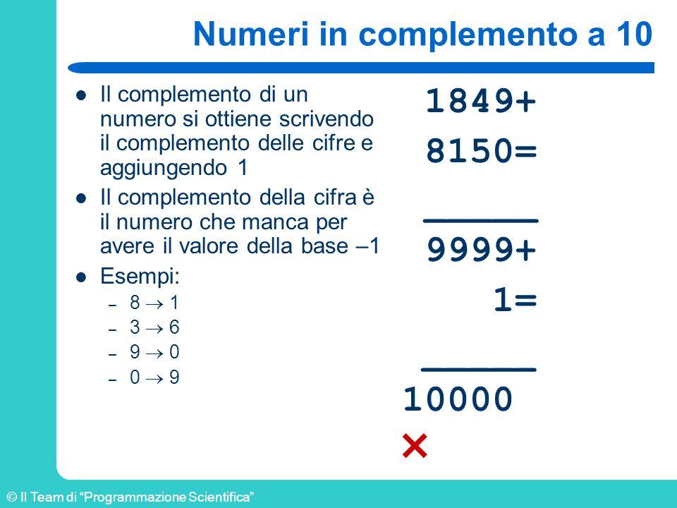 © Il Team di Programmazione Scientifica Numeri in complemento a 10 Il complemento di un numero si ottiene scrivendo il complemento delle cifre e aggiu