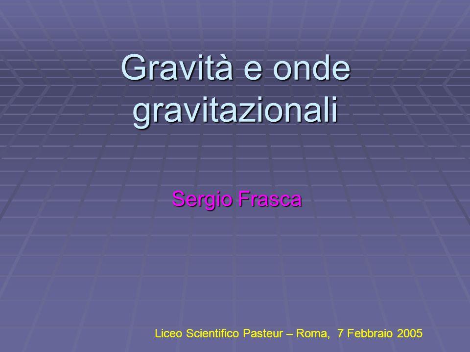 Gravità e onde gravitazionali Sergio Frasca Liceo Scientifico Pasteur – Roma, 7 Febbraio 2005