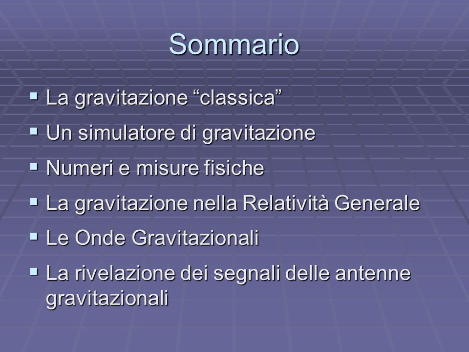 Sommario La gravitazione classica La gravitazione classica Un simulatore di gravitazione Un simulatore di gravitazione Numeri e misure fisiche Numeri e misure fisiche La gravitazione nella Relatività Generale La gravitazione nella Relatività Generale Le Onde Gravitazionali Le Onde Gravitazionali La rivelazione dei segnali delle antenne gravitazionali La rivelazione dei segnali delle antenne gravitazionali