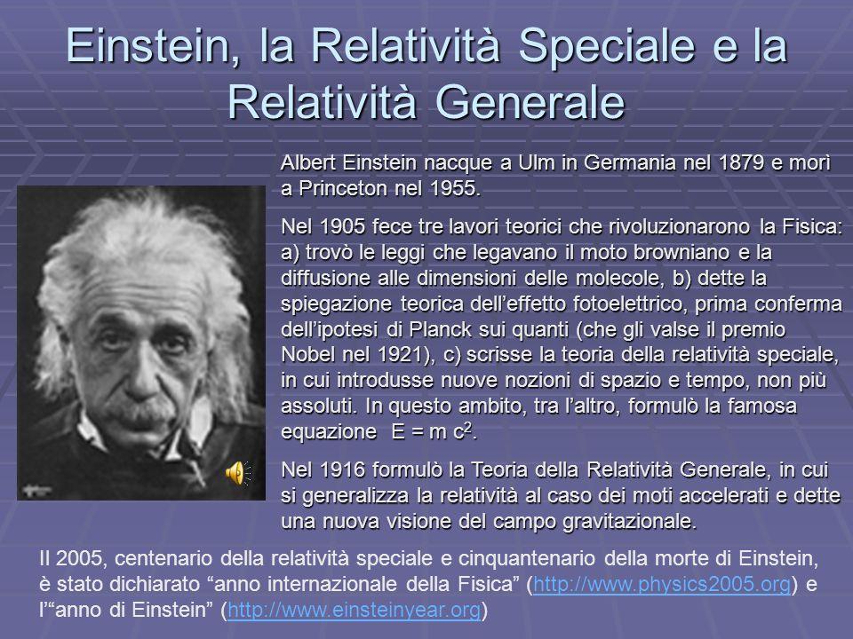 Einstein, la Relatività Speciale e la Relatività Generale Albert Einstein nacque a Ulm in Germania nel 1879 e morì a Princeton nel 1955. Nel 1905 fece