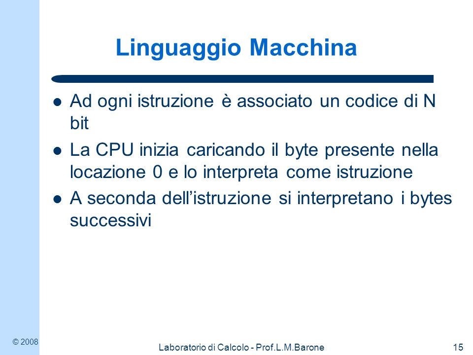 © 2008 Laboratorio di Calcolo - Prof.L.M.Barone15 Linguaggio Macchina Ad ogni istruzione è associato un codice di N bit La CPU inizia caricando il byt