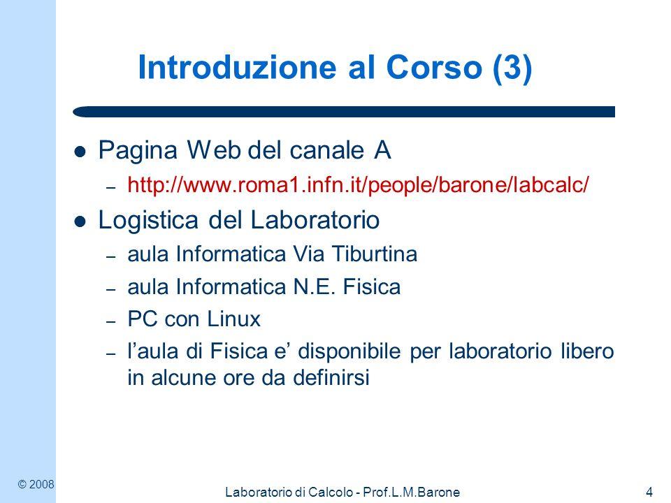 © 2008 Laboratorio di Calcolo - Prof.L.M.Barone5 Introduzione al Corso (4) Testo: L.M.Barone, E.Marinari, G.Organtini, F.Ricci- Tersenghi Programmazione Scientifica, ed.