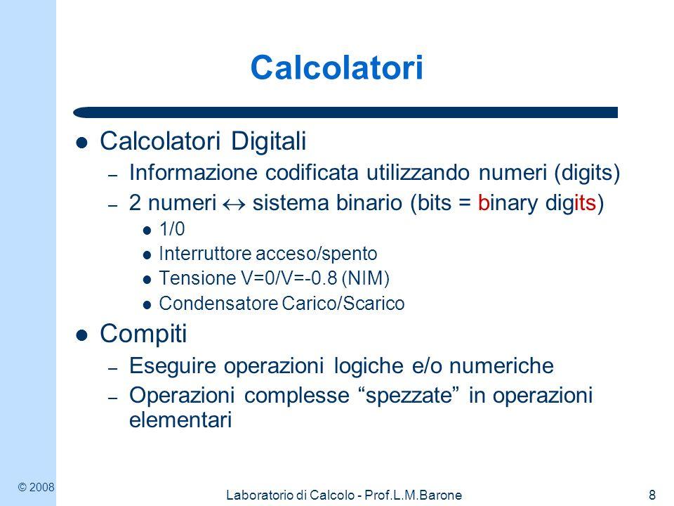 © 2008 Laboratorio di Calcolo - Prof.L.M.Barone8 Calcolatori Calcolatori Digitali – Informazione codificata utilizzando numeri (digits) – 2 numeri sis