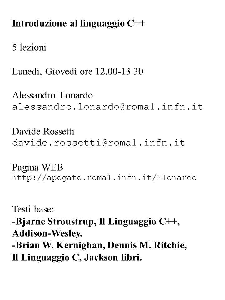 Introduzione al linguaggio C++ 5 lezioni Lunedì, Giovedì ore 12.00-13.30 Alessandro Lonardo alessandro.lonardo@roma1.infn.it Davide Rossetti davide.ro
