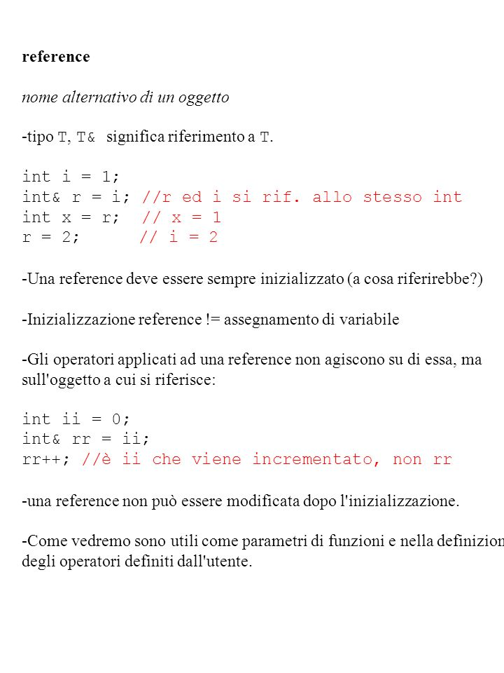reference nome alternativo di un oggetto -tipo T, T& significa riferimento a T. int i = 1; int& r = i; //r ed i si rif. allo stesso int int x = r; //