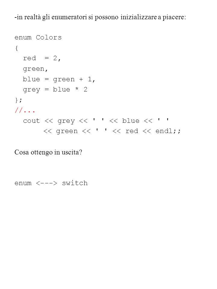 -in realtà gli enumeratori si possono inizializzare a piacere: enum Colors { red = 2, green, blue = green + 1, grey = blue * 2 }; //... cout << grey <