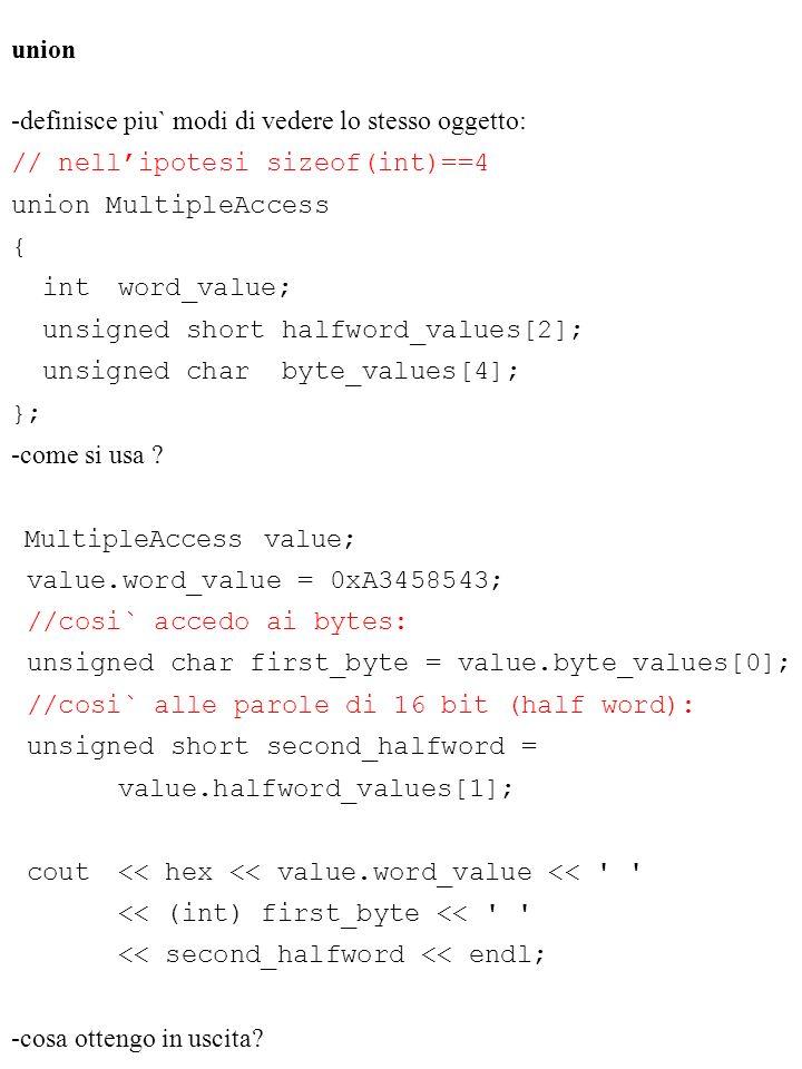 union -definisce piu` modi di vedere lo stesso oggetto: // nellipotesi sizeof(int)==4 union MultipleAccess { intword_value; unsigned short halfword_va