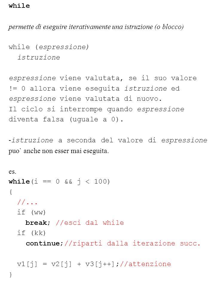 while permette di eseguire iterativamente una istruzione (o blocco) while (espressione) istruzione espressione viene valutata, se il suo valore != 0 a