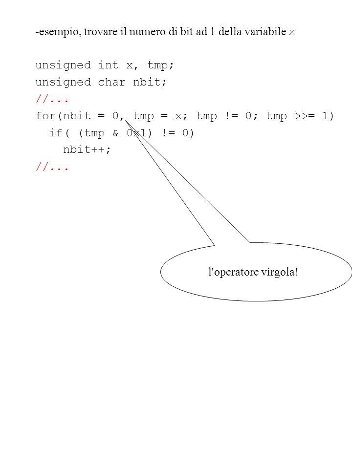 -esempio, trovare il numero di bit ad 1 della variabile x unsigned int x, tmp; unsigned char nbit; //... for(nbit = 0, tmp = x; tmp != 0; tmp >>= 1) i