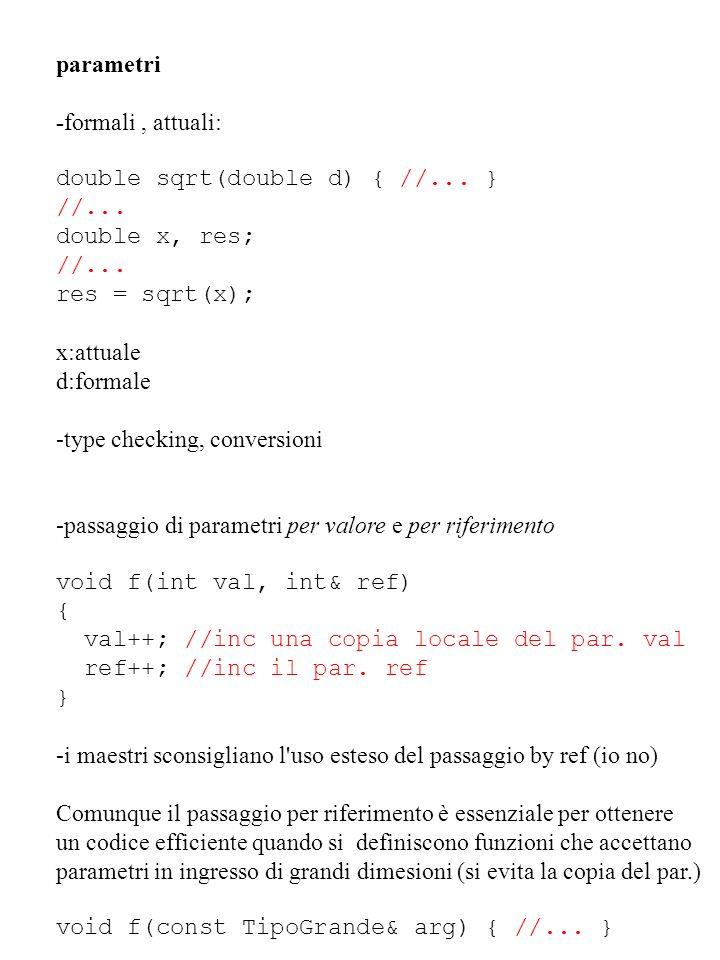 parametri -formali, attuali: double sqrt(double d) { //... } //... double x, res; //... res = sqrt(x); x:attuale d:formale -type checking, conversioni