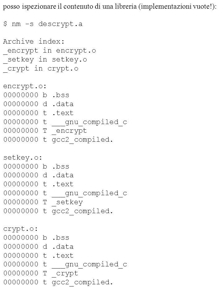 posso ispezionare il contenuto di una libreria (implementazioni vuote!): $ nm -s descrypt.a Archive index: _encrypt in encrypt.o _setkey in setkey.o _