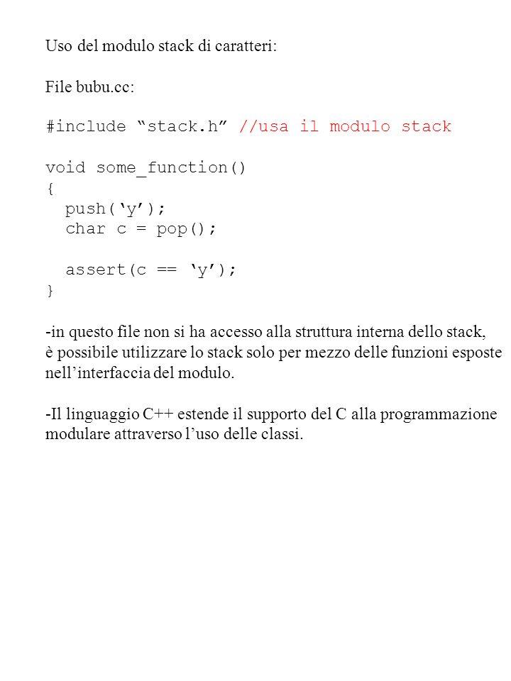 Uso del modulo stack di caratteri: File bubu.cc: #include stack.h //usa il modulo stack void some_function() { push(y); char c = pop(); assert(c == y)